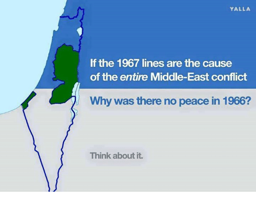 Memes, Peace, and 🤖: YALLA  If the 1967 lines are the cause  of the entire Middle-East conflict  Why was there no peace in 1966?  Think about it.