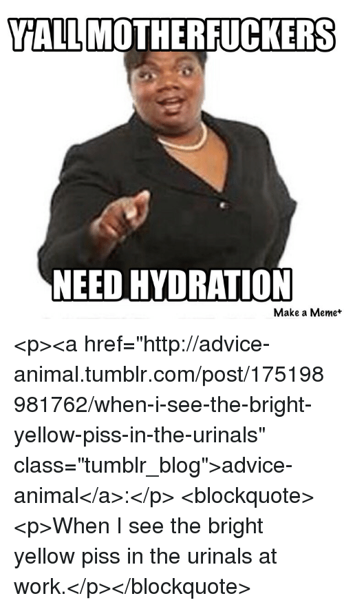"""Advice, Meme, and Tumblr: YALLMOTHERFUCKERS  NEED HYDRATION  Make a Meme* <p><a href=""""http://advice-animal.tumblr.com/post/175198981762/when-i-see-the-bright-yellow-piss-in-the-urinals"""" class=""""tumblr_blog"""">advice-animal</a>:</p>  <blockquote><p>When I see the bright yellow piss in the urinals at work.</p></blockquote>"""