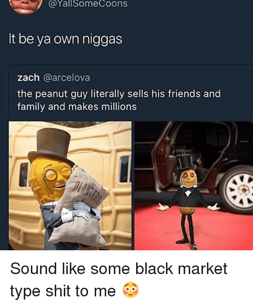 Family, Friends, and Shit: @YallSomeCoons  It be ya own niggas  zach @arcelova  the peanut guy literally sells his friends and  family and makes millions Sound like some black market type shit to me 😳