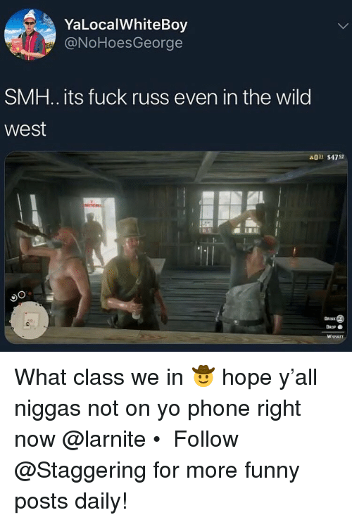 Funny, Phone, and Smh: YaLocalWhiteBoy  @NoHoesGeorge  SMH.. its fuck russ even in the wild  west  A0 $4752  DAINK  DROP  WHISKET What class we in 🤠 hope y'all niggas not on yo phone right now @larnite • ➫➫➫ Follow @Staggering for more funny posts daily!