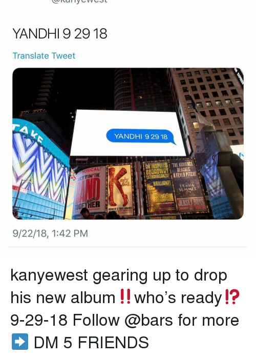 "Friends, Memes, and Translate: YANDHI 9 29 18  Translate Tweet  YANDHI 9 29 18  MUSICAL!""  ETTIN'THE  NSPIRED THE AUDIENCE  BROADWAYREACHES  EXTRAVAGANZAA FEVER PITCHT  SUMME  OGETHER  cal Comesdy  WINNER! G TONY AWARDS  BESY MUSICAL  9/22/18, 1:42 PM kanyewest gearing up to drop his new album‼️who's ready⁉️ 9-29-18 Follow @bars for more ➡️ DM 5 FRIENDS"
