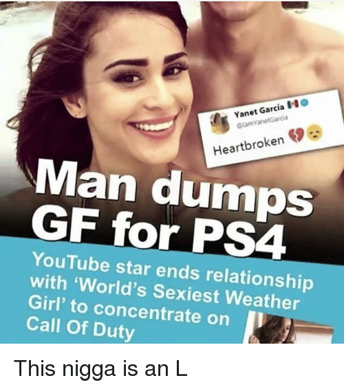 An L: Yanet Garcia O  tamVanetGaroa  Heartbroken  Man dumOS  GF for PS4  YouTube star ends relationship  with 'World's Sexiest Weather  Girl' to concentrate on I  Call Of Duty This nigga is an L