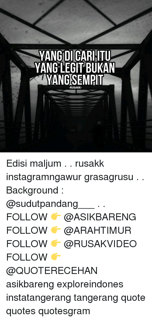 Memes, Quotes, and 🤖: YANG DICARHITU  YANG LEGIT BUKAN  YANGSEMPIT  RUSAKK Edisi maljum . . rusakk instagramngawur grasagrusu . . Background : @sudutpandang___ . . FOLLOW 👉 @ASIKBARENG FOLLOW 👉 @ARAHTIMUR FOLLOW 👉 @RUSAKVIDEO FOLLOW 👉 @QUOTERECEHAN asikbareng exploreindones instatangerang tangerang quote quotes quotesgram