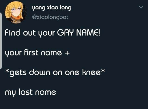 Gay, One, and Down: yang xiao long  @xiaolongbot  Find out your GAY NAME!  your first name +  *gets down on one knee*  my last name