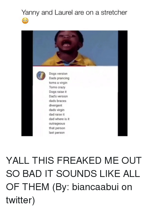 Toms: Yanny and Laurel are on a stretcher  Dogs version  Dads prancing  toms a virgin  Toms crazy  Dogs raise it  Dad's version  dads braces  divergent  dads virgin  dad raise it  dad where is it  outrageous  that persorn  last person YALL THIS FREAKED ME OUT SO BAD IT SOUNDS LIKE ALL OF THEM (By: biancaabui on twitter)