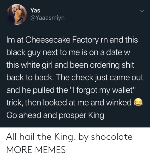 "Back to Back, Dank, and Memes: Yas  @Yaaasmiyn  Im at Cheesecake Factory rn and this  black guy next to me is on a date w  this white girl and been ordering shit  back to back. The check just came out  and he pulled the "" forgot my wallet""  trick, then looked at me and winked  Go ahead and prosper King All hail the King. by shocolate MORE MEMES"