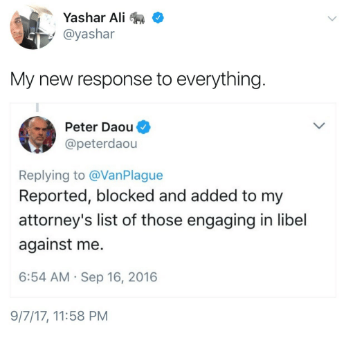 Ali, Against Me, and List: Yashar Ali  @yashar  My new response to everything  Peter Daou  @peterdaou  Replying to @VanPlague  Reported, blocked and added to my  attorney's list of those engaging in libel  against me  6:54 AM Sep 16, 2016  9/7/17, 11:58 PM