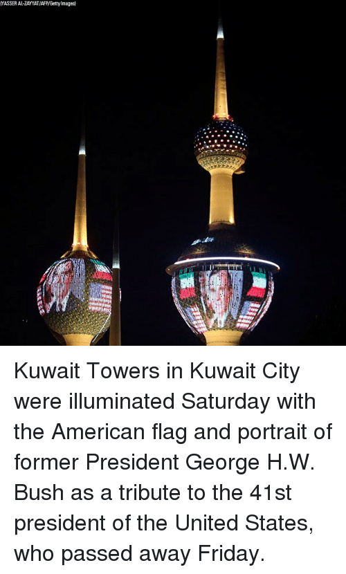 Friday, Memes, and American: YASSER AL-ZAYYAT/AFP/Gatty Images Kuwait Towers in Kuwait City were illuminated Saturday with the American flag and portrait of former President George H.W. Bush as a tribute to the 41st president of the United States, who passed away Friday.