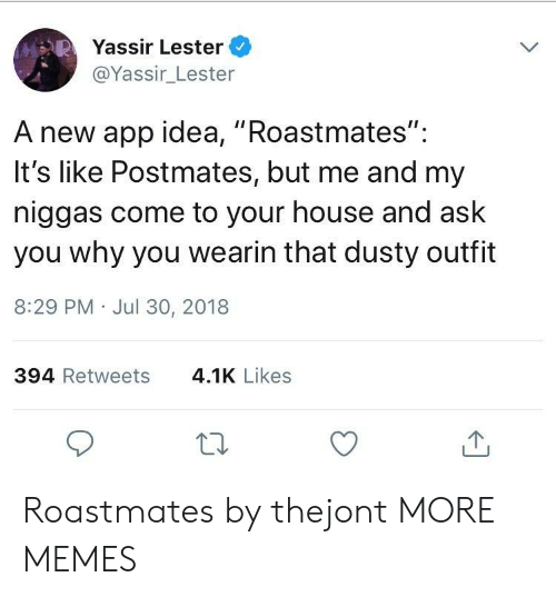 "my niggas: Yassir Lester  @Yassir_Lester  A new app idea, ""Roastmates"":  It's like Postmates, but me and my  niggas come to your house and ask  you why you wearin that dusty outfit  8:29 PM Jul 30, 2018  394 Retweets  4.1K Likes Roastmates by thejont MORE MEMES"