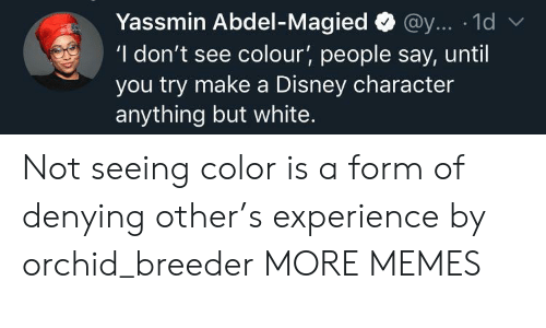 Dank, Disney, and Memes: Yassmin Abdel-Magied@y... 1d  'I don't see colour', people say, until  you try make a Disney character  anything but white. Not seeing color is a form of denying other's experience by orchid_breeder MORE MEMES
