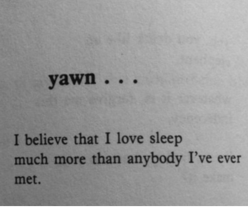 Love, Sleep, and Believe: yawn.. .  I believe that I love sleep  much more than anybody I've ever  met.