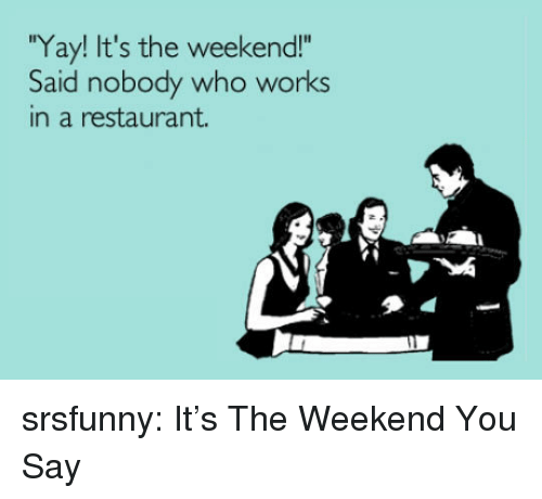 "its the weekend: Yay! It's the weekend!""  Said nobody who works  in a restaurant. srsfunny:  It's The Weekend You Say"