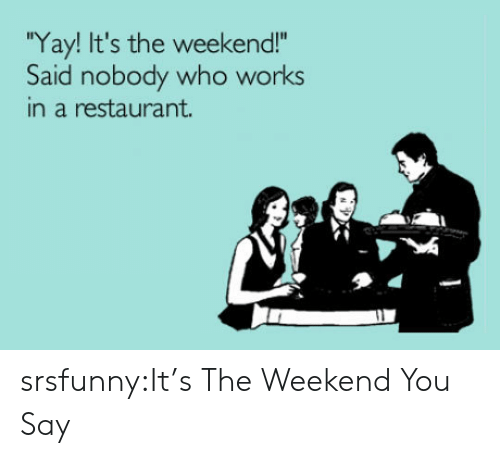 "Tumblr, Blog, and Http: Yay! It's the weekend!""  Said nobody who works  in a restaurant. srsfunny:It's The Weekend You Say"