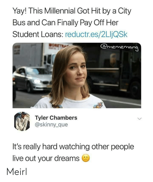 Skinny, Live, and Loans: Yay! This Millennial Got Hit by a City  Bus and Can Finally Pay Off Her  Student Loans: reductr.es/2LjQSk  @mememang  Tyler Chambers  @skinny_ que  It's really hard watching other people  live out your dreams Meirl