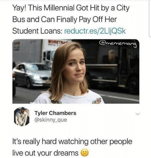 Student Loans: Yay! This Millennial Got Hit by a City  Bus and Can Finally Pay Off Her  Student Loans: reductr.es/2LljQSk  @mememang  MOR  Tyler Chambers  @skinny que  It's really hard watching other people  live out your dreams