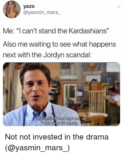 "Kardashians, Anxiety, and Mars: yazo  @yasmin_mars_  Me: ""I can't stand the Kardashians""  Also me waiting to see what happens  next with the Jordyn scandal:  My anxiety has kept me up  for over 50 hours. Not not invested in the drama (@yasmin_mars_)"
