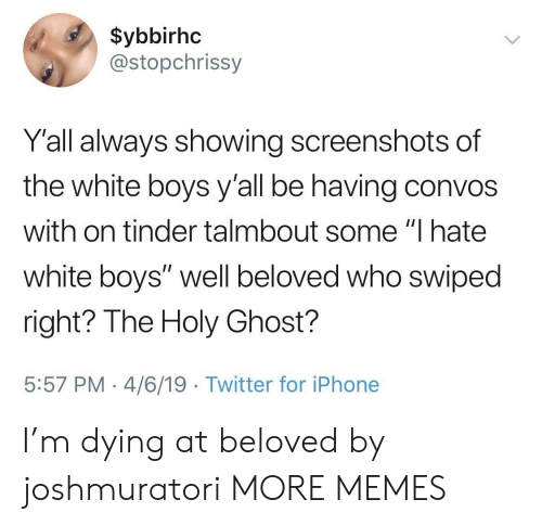 "Dank, Iphone, and Memes: $ybbirhc  @stopchrissy  Y'all always showing screenshots of  the white boys y'all be having convos  with on tinder talmbout some ""I hate  white boys"" well beloved who swiped  right? The Holy Ghost?  5:57 PM 4/6/19 Twitter for iPhone I'm dying at beloved by joshmuratori MORE MEMES"