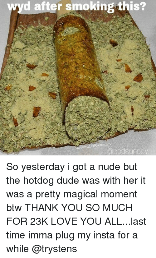 Dude, Love, and Memes: yd after smoking this?  abo So yesterday i got a nude but the hotdog dude was with her it was a pretty magical moment btw THANK YOU SO MUCH FOR 23K LOVE YOU ALL...last time imma plug my insta for a while @trystens