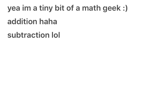 Lol, Math, and Haha: yea im a tiny bit of a math geek :)  addition haha  subtraction lol