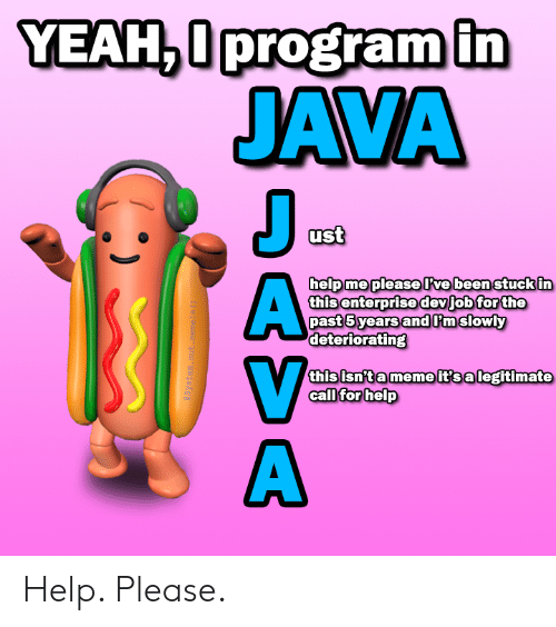 ust: YEAH,0program in  JAVA  J  ust  help me pleaseve been stuck in  this enterprise devjob for the  past 5 years andPmslowly  deteriorating  this isn't a meme it's a legitimate  call for help  aSystem. out .meneln ()  DASA Help. Please.