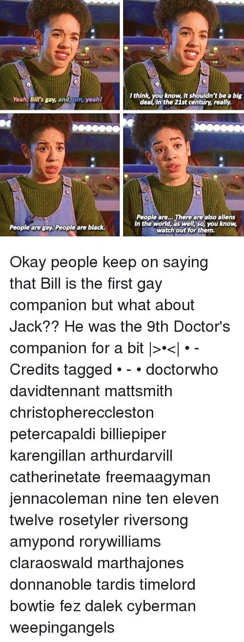Memes, Watch Out, and Yeah: Yeah, Bill's gay, and, um, yeahl  People are gay. People are black.  think, you know, it shouldn't be a blg  dea, in the 21st century, really.  People are... There are alsoaliens  in the world, as well, so, you know,  watch out for them. Okay people keep on saying that Bill is the first gay companion but what about Jack?? He was the 9th Doctor's companion for a bit |>•<| • - Credits tagged • - • doctorwho davidtennant mattsmith christophereccleston petercapaldi billiepiper karengillan arthurdarvill catherinetate freemaagyman jennacoleman nine ten eleven twelve rosetyler riversong amypond rorywilliams claraoswald marthajones donnanoble tardis timelord bowtie fez dalek cyberman weepingangels