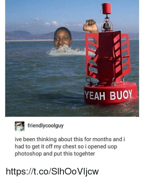 Photoshoper: YEAH BUOY  friendlycoolguy  ive been thinking about this for months and i  had to get it off my chest so i opened uop  photoshop and put this togehter https://t.co/SlhOoVIjcw