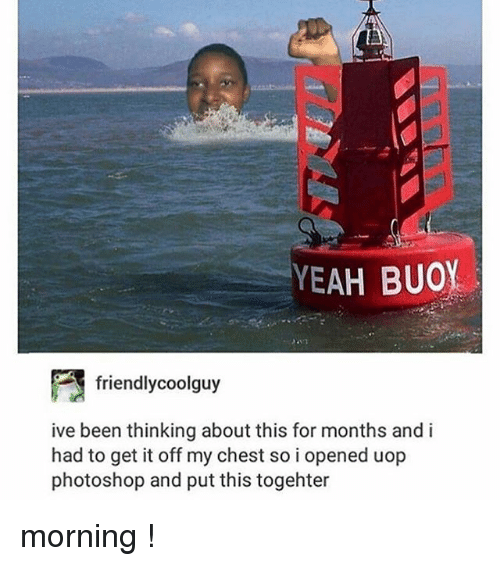 Photoshoper: YEAH BUOY  friendlycoolguy  ive been thinking about this for months and i  had to get it off my chest so i opened uop  photoshop and put this togehter morning !