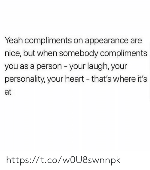 somebody: Yeah compliments on appearance are  nice, but when somebody compliments  you as a person your laugh, your  personality, your heart - that's where it's  at https://t.co/w0U8swnnpk