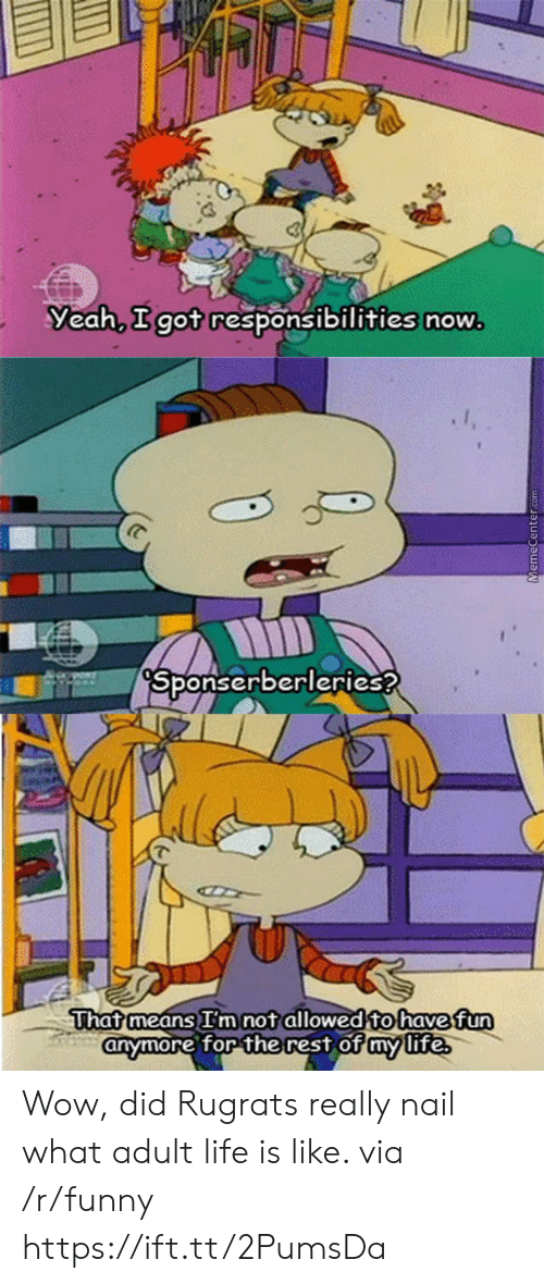 Funny, Life, and Rugrats: Yeah, got responsibilities now  Sponserberleries?  Thatmeans im not allowed to havefun  for the rest of my life  anymore for the rest of mmlite Wow, did Rugrats really nail what adult life is like. via /r/funny https://ift.tt/2PumsDa