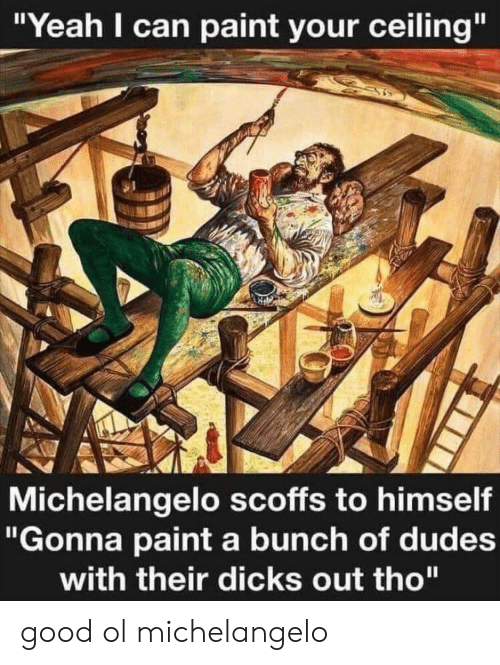 "Dicks, Michelangelo, and Yeah: ""Yeah I can paint your ceiling""  Michelangelo scoffs to himself  ""Gonna paint a bunch of dudes  with their dicks out tho"" good ol michelangelo"