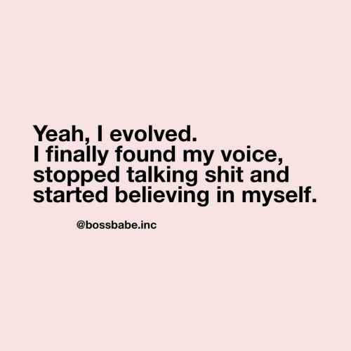 Believing: Yeah, I evolved.  I finally found my voice,  stopped talking shit and  started believing in myself.  @bossbabe.inc