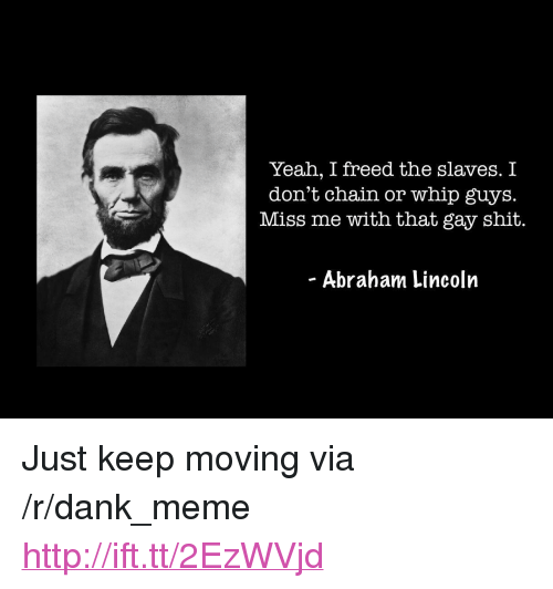 "Dank, Meme, and Shit: Yeah, I freed the slaves. I  don't chain or whip guys.  Miss me with that gay shit.  - Abraham Lincolrn <p>Just keep moving via /r/dank_meme <a href=""http://ift.tt/2EzWVjd"">http://ift.tt/2EzWVjd</a></p>"