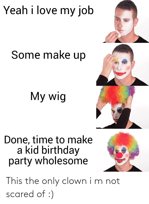 birthday party: Yeah i love my job  Some make up  My wig  Done, time to make  a kid birthday  party wholesome This the only clown i m not scared of :)