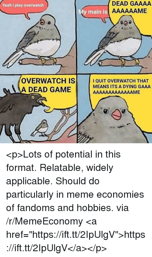 "Meme, Yeah, and Game: Yeah I play overwatch  DEAD GAAAA  y main is  OVERWATCH IS  A DEAD GAME  I QUIT OVERWATCH THAT  MEANS ITS A DYING GAAA <p>Lots of potential in this format. Relatable, widely applicable. Should do particularly in meme economies of fandoms and hobbies. via /r/MemeEconomy <a href=""https://ift.tt/2IpUlgV"">https://ift.tt/2IpUlgV</a></p>"