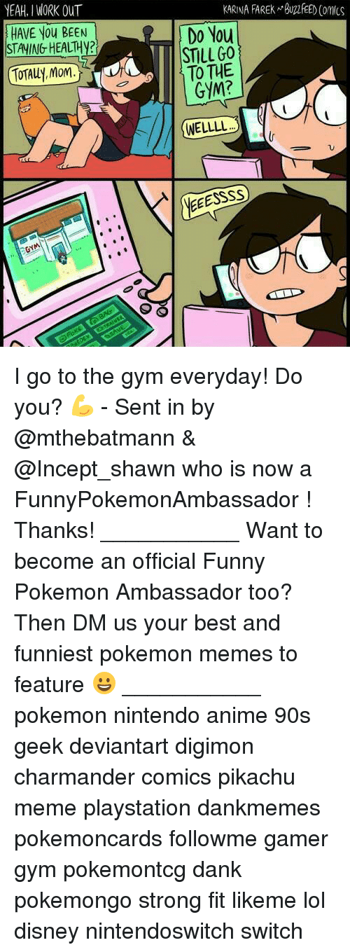 Anime, Charmander, and Dank: YEAH. I WORK OUT  KARINA FAREK BUFEED Comcs  HAVE You BEEN  STAYING HEALTH?  Do You  STILLGO  TO THE  GYM?  TOTALLy, Mom.  WELLLL  NE I go to the gym everyday! Do you? 💪 - Sent in by @mthebatmann & @Incept_shawn who is now a FunnyPokemonAmbassador ! Thanks! ___________ Want to become an official Funny Pokemon Ambassador too? Then DM us your best and funniest pokemon memes to feature 😀 ___________ pokemon nintendo anime 90s geek deviantart digimon charmander comics pikachu meme playstation dankmemes pokemoncards followme gamer gym pokemontcg dank pokemongo strong fit likeme lol disney nintendoswitch switch