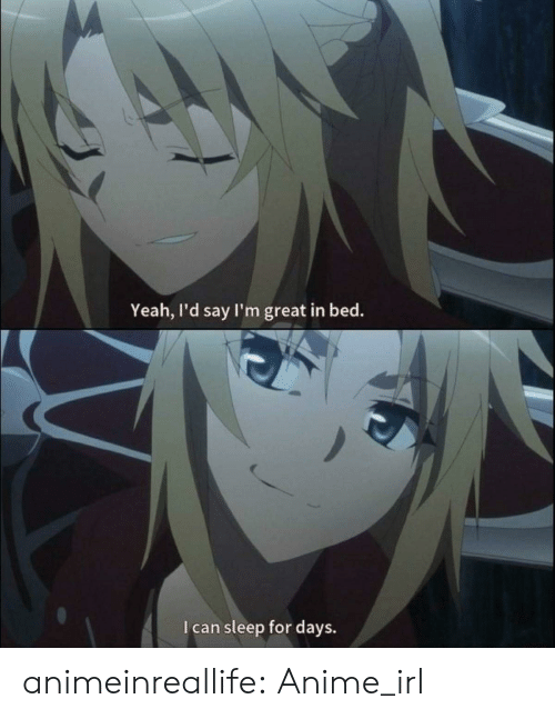 Anime, Tumblr, and Yeah: Yeah, I'd say I'm great in bed.  I can sleep for days. animeinreallife:  Anime_irl
