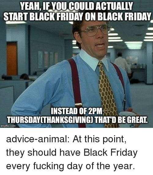 Advice, Black Friday, and Friday: YEAH, IF YOU COULD ACTUALLY  START BLACKFRIDAY ON BLACK FRIDAY  INSTEAD OF 2PM  THURSDAYITHANKSGIVING) THATD BE GREAT  imgflip.com advice-animal:  At this point, they should have Black Friday every fucking day of the year.