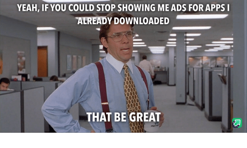 Yeah, Apps, and Thai: YEAH, IF YOU COULD STOP SHOWING ME ADS FOR APPS  ALREADY DOWNLOADED  THAI BE GREAT  INITE
