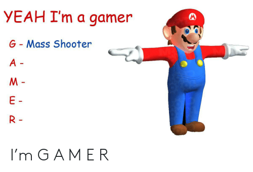shooter: YEAH I'm a gamer  G- Mass Shooter  A -  M-  E  R - I'm G A M E R