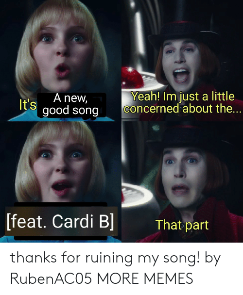 Dank, Memes, and Target: Yeah! Im just a little  concerned about the  A new,  It's  good song  [feat. Cardi B  That part thanks for ruining my song! by RubenAC05 MORE MEMES