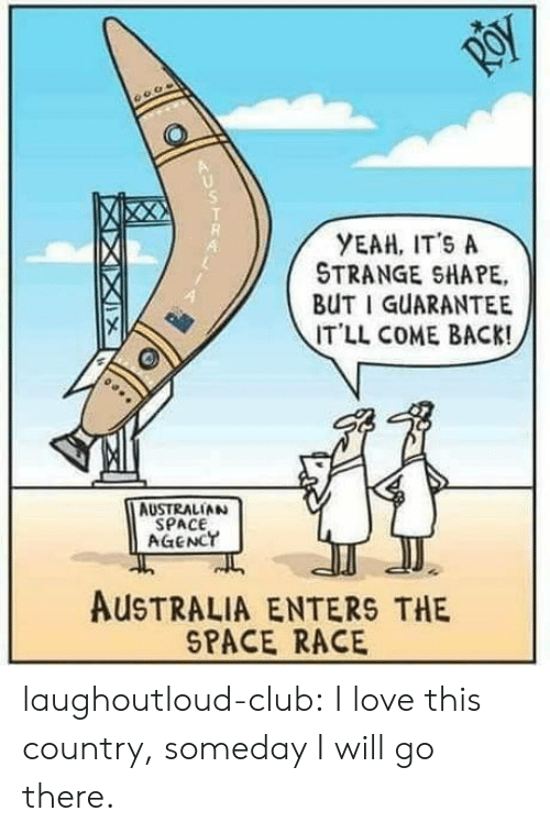 I Will Go: YEAH, IT'S A  STRANGE SHAPE,  BUT I GUARANTEE  IT'LL COME BACK!  4  AUSTRALIAN  SPACE  AGENCT  AUSTRALIA ENTERS THE  SPACE RACE laughoutloud-club:  I love this country, someday I will go there.