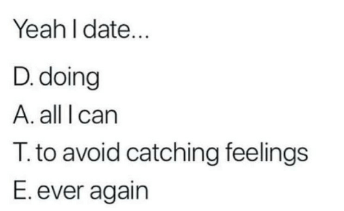Yeah, Date, and All: Yeah l date...  D. doing  A. all I carn  T. to avoid catching feelings  E. ever again