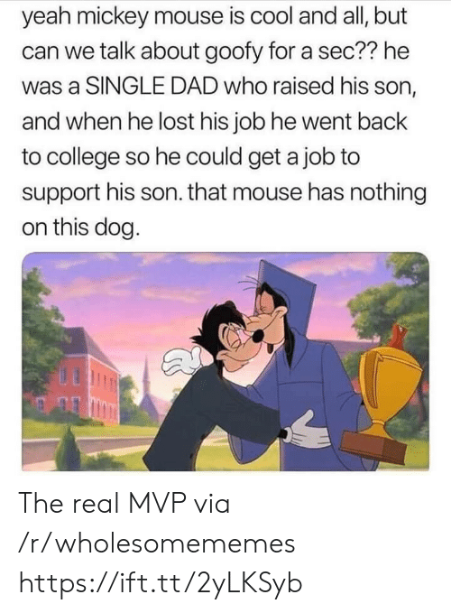 College, Dad, and Yeah: yeah mickey mouse is cool and all, but  can we talk about goofy for a sec?? he  was a SINGLE DAD who raised his son,  and when he lost his job he went back  to college so he could get a job to  support his son. that mouse has nothing  on this dog. The real MVP via /r/wholesomememes https://ift.tt/2yLKSyb