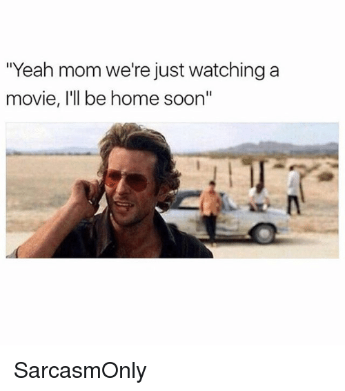 """Funny, Memes, and Soon...: """"Yeah mom we're just watching a  movie, I'll be home soon"""" SarcasmOnly"""