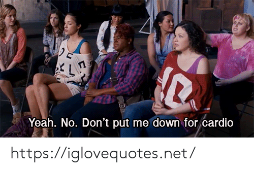 Yeah, Net, and Down: Yeah. No. Don't put me down for cardio https://iglovequotes.net/