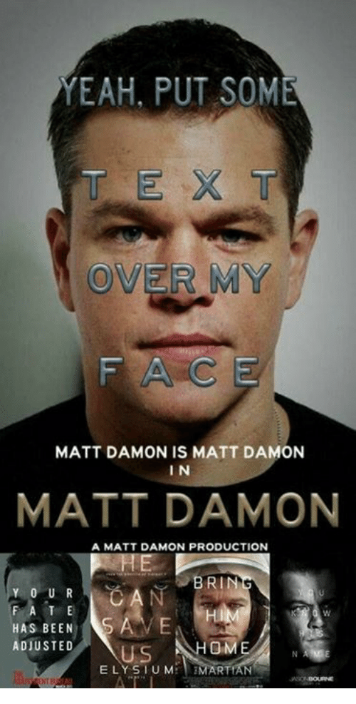 Matt Damon, Yeah, and Home: YEAH, PUT SOME  MATT DAMON IS MATT DAMON  I N  MATT DAMON  A MATT DAMON PRODUCTION  BRIN  Y 0 U R  F A T E  HAS BEEN  HOME  ADJUSTED  E LYS I U M  RTIAN