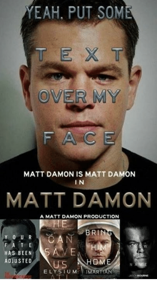Matt Damon, Memes, and Yeah: YEAH, PUT SOME  OVER MY  MATT DAMON IS MATT DAMON  IN  MATT DAMON  A MATT DAMON PRODUCTION  BRIN  Y 0 U R  F A T E  HAS BEEN  ADJUSTED  OME N  ELY SIU M  MARTIAN