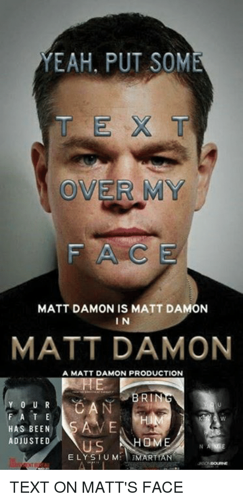 Dank, Matt Damon, and Yeah: YEAH, PUT SOME  OVER MY  MATT DAMON IS MATT DAMON  I N  MATT DAMON  A MATT DAMON PRODUCTION  BRIN  Y 0 U R  F A T E  HAS BEEN  ADJUSTED  ELY S I U M TEXT ON MATT'S FACE