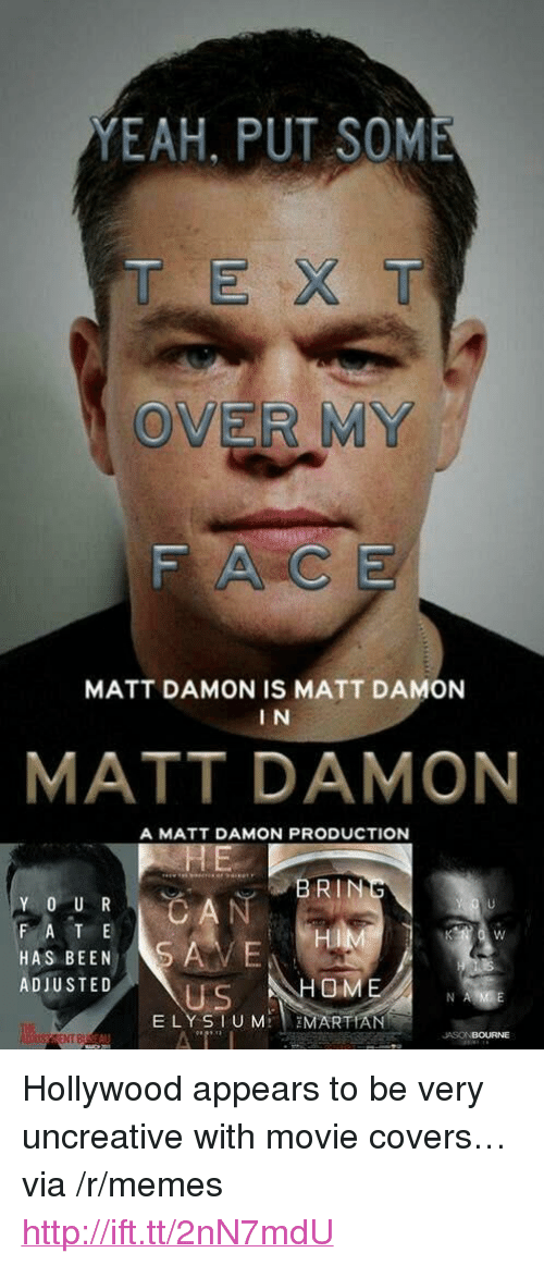 "Matt Damon, Memes, and Yeah: YEAH, PUT SOME  T EX T  OVER MY  FACE  MATT DAMON IS MATT DAMON  I N  MATT DAMON  A MATT DAMON PRODUCTION  BRIN  F A T E  HAS BEENS  ADIUSTED  Hi  OM  US  ELY SIUM MARTIAN  NT B  JASONBOURNE <p>Hollywood appears to be very uncreative with movie covers… via /r/memes <a href=""http://ift.tt/2nN7mdU"">http://ift.tt/2nN7mdU</a></p>"