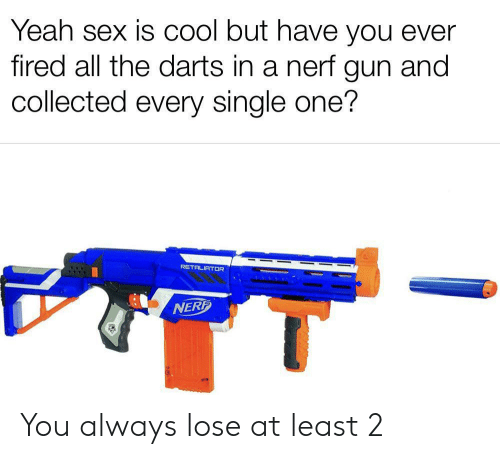 nerf: Yeah sex is COol but have you ever  fired all the darts in a nerf gun and  collected every single one?  RETALIATOR  NERF You always lose at least 2
